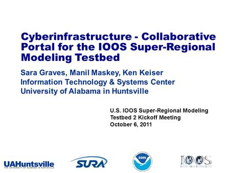Cyberinfrastructure - Collaborative Portal for the IOOS Super-Regional Modeling Testbed Sara Graves, Manil Maskey, Ken Keiser Information Technology &