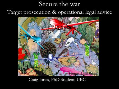 Secure the war Target prosecution & operational legal advice Craig Jones, PhD Student, UBC Source: Laila Shawa.