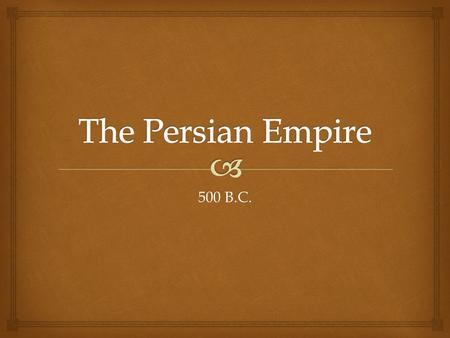 500 B.C..   Greece Greece  Persia Persia Greek and Persian Empires.