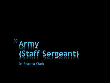 Da'Shawna Clark. * Staff Sergeants must prove they have the ability to manage soldiers on the battlefield.