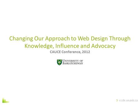 Ccde.usask.ca Changing Our Approach to Web Design Through Knowledge, Influence and Advocacy CAUCE Conference, 2012.