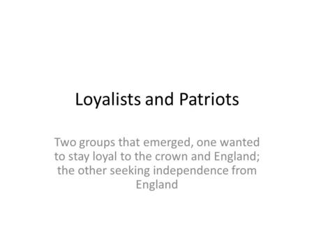Loyalists and Patriots Two groups that emerged, one wanted to stay loyal to the crown and England; the other seeking independence from England.