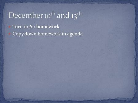 Turn in 6.1 homework Copy down homework in agenda.
