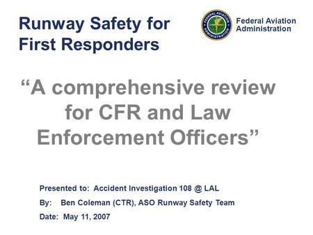 Presented to: Accident Investigation LAL By: Ben Coleman (CTR), ASO Runway Safety Team Date: May 11, 2007 Federal Aviation Administration Runway.