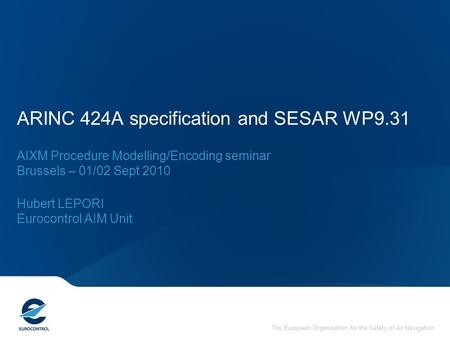The European Organisation for the Safety of Air Navigation ARINC 424A specification and SESAR WP9.31 AIXM Procedure Modelling/Encoding seminar Brussels.