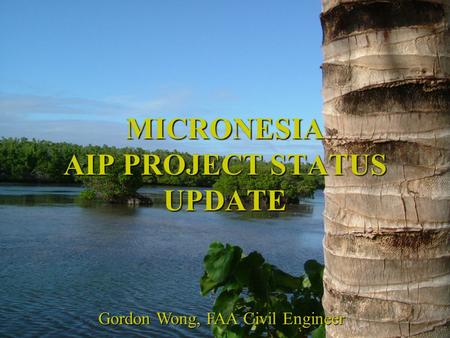 MICRONESIA AIP PROJECT STATUS UPDATE Gordon Wong, FAA Civil Engineer.