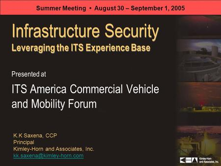 Infrastructure Security Leveraging the ITS Experience Base Presented at ITS America Commercial Vehicle and Mobility Forum K.K Saxena, CCP Principal Kimley-Horn.