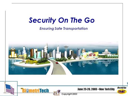 Hosted by: June 23-26, 2003 New York City Copyright 2003 1 Security On The Go Ensuring Safe Transportation.