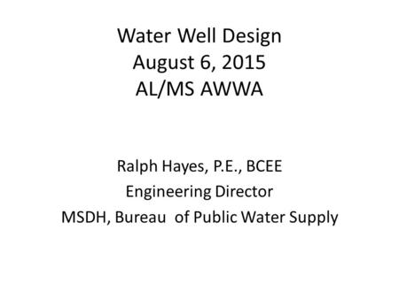 Water Well Design August 6, 2015 AL/MS AWWA Ralph Hayes, P.E., BCEE Engineering Director MSDH, Bureau of Public Water Supply.