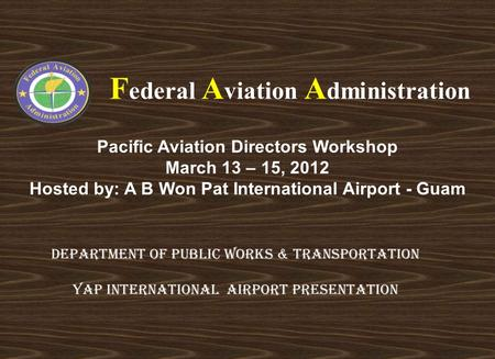Pacific Aviation Directors Workshop March 13 – 15, 2012 Hosted by: A B Won Pat International Airport - Guam F ederal A viation A dministration DEPARTMENT.