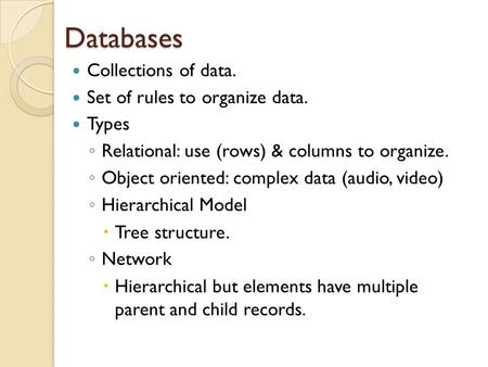 Databases Collections of data. Set of rules to organize data. Types ◦ Relational: use (rows) & columns to organize. ◦ Object oriented: complex data (audio,