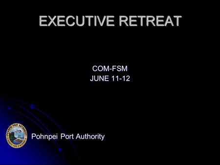 EXECUTIVE RETREAT COM-FSM JUNE 11-12 Pohnpei Port Authority Pohnpei Port Authority.