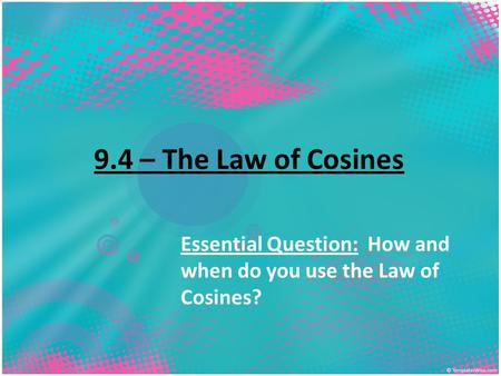 9.4 – The Law of Cosines Essential Question: How and when do you use the Law of Cosines?