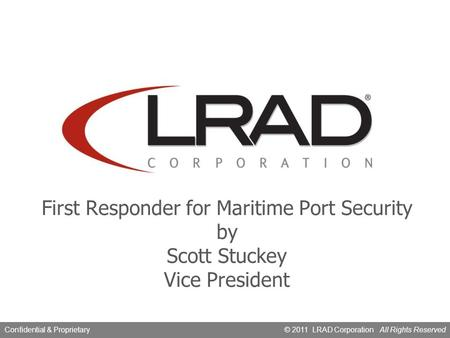 © 2010, LRAD CorporationConfidential & Proprietary © 2011 LRAD Corporation All Rights ReservedConfidential & Proprietary First Responder for Maritime Port.