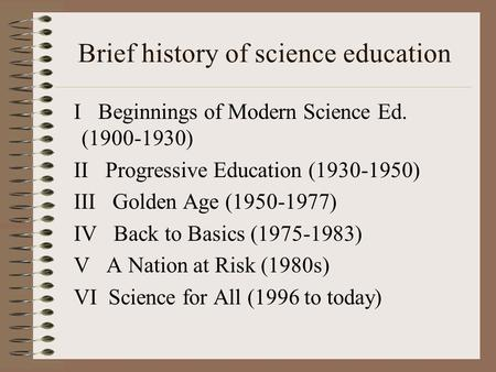 Brief history of science education I Beginnings of Modern Science Ed. (1900-1930) II Progressive Education (1930-1950) III Golden Age (1950-1977) IV Back.