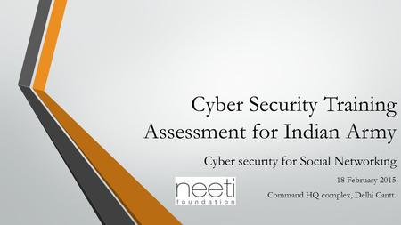 Cyber Security Training Assessment for Indian Army Cyber security for Social Networking 18 February 2015 Command HQ complex, Delhi Cantt.