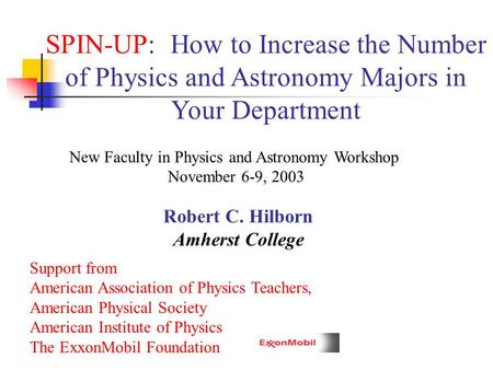 SPIN-UP: How to Increase the Number of Physics and Astronomy Majors in Your Department Robert C. Hilborn Amherst College Support from American Association.