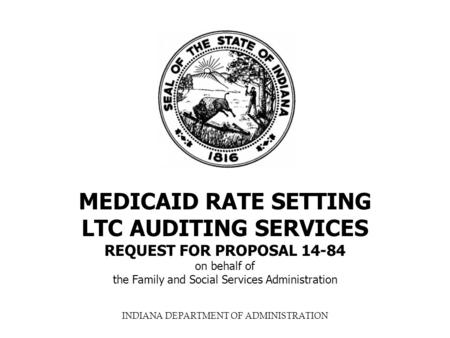 INDIANA DEPARTMENT OF ADMINISTRATION MEDICAID RATE SETTING LTC AUDITING SERVICES REQUEST FOR PROPOSAL 14-84 on behalf of the Family and Social Services.