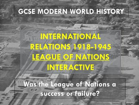 GCSE MODERN WORLD HISTORY INTERNATIONAL RELATIONS 1918-1945 LEAGUE OF NATIONS INTERACTIVE Was the League of Nations a success or failure?