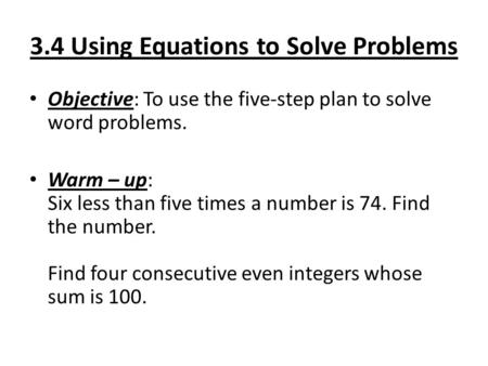 3.4 Using Equations to Solve Problems Objective: To use the five-step plan to solve word problems. Warm – up: Six less than five times a number is 74.
