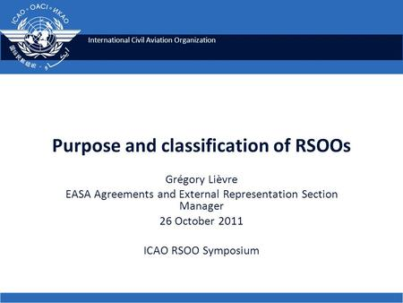 International Civil Aviation Organization Purpose and classification of RSOOs Grégory Lièvre EASA Agreements and External Representation Section Manager.