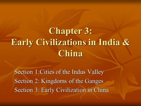 Chapter 3: Early Civilizations in India & China Section 1:Cities of the Indus Valley Section 2: Kingdoms of the Ganges Section 3: Early Civilization in.
