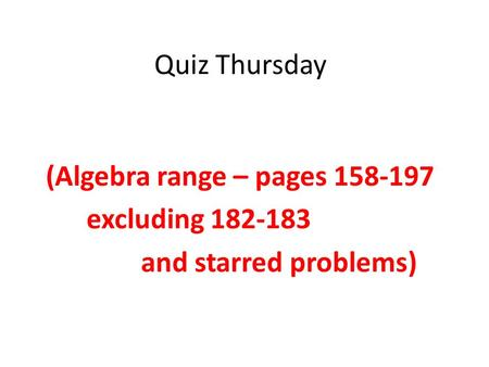 Quiz Thursday (Algebra range – pages 158-197 excluding 182-183 and starred problems)