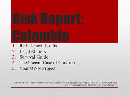Risk Report: Colombia 1.Risk Report Results 2.Legal Matters 3.Survival Guide 4.The Special Case of Children 5.Your OWN Project These slides have been compiled.