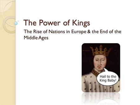 The Power of Kings The Rise of Nations in Europe & the End of the Middle Ages.