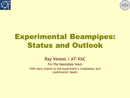 Experimental Beampipes: Status and Outlook Ray Veness / AT-VAC For the beampipe team With many thanks to the experiment's installation and coordination.