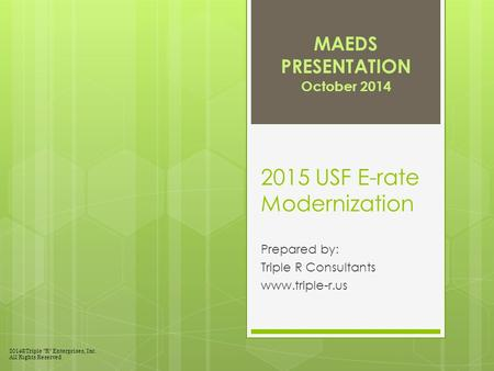 "2015 USF E-rate Modernization Prepared by: Triple R Consultants www.triple-r.us MAEDS PRESENTATION October 2014 2014©Triple ""R"" Enterprises, Inc. All Rights."