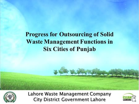 Lahore Waste Management Company City District Government Lahore Progress for Outsourcing of Solid Waste Management Functions in Six Cities of Punjab.