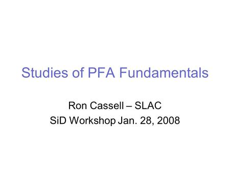 Studies of PFA Fundamentals Ron Cassell – SLAC SiD Workshop Jan. 28, 2008.
