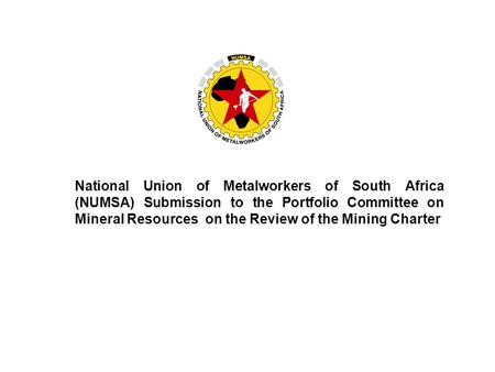 National Union of Metalworkers of South Africa (NUMSA) Submission to the Portfolio Committee on Mineral Resources on the Review of the Mining Charter.