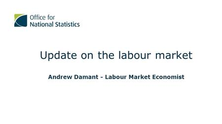Update on the labour market Andrew Damant - Labour Market Economist.