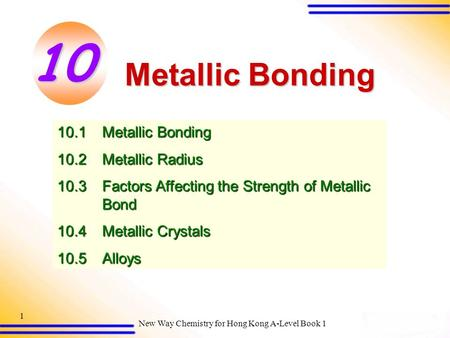 New Way Chemistry for Hong Kong A-Level Book 1 1 Metallic Bonding 10.1Metallic Bonding 10.2Metallic Radius 10.3Factors Affecting the Strength of Metallic.