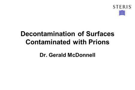 Decontamination of Surfaces Contaminated with Prions Dr. Gerald McDonnell.