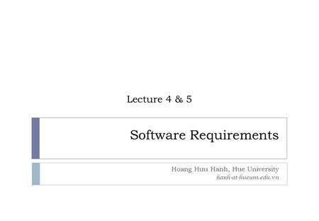 Software Requirements Hoang Huu Hanh, Hue University hanh-at-hueuni.edu.vn Lecture 4 & 5.
