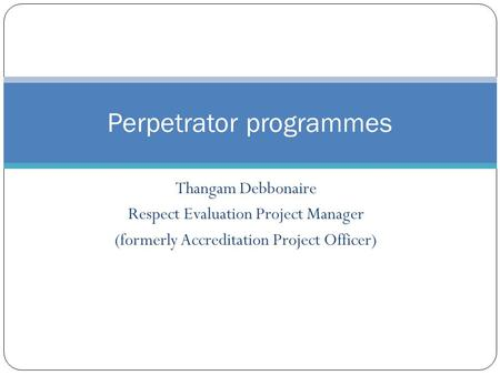 Thangam Debbonaire Respect Evaluation Project Manager (formerly Accreditation Project Officer) Perpetrator programmes.