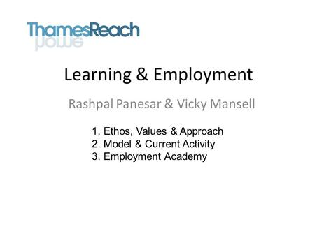 Learning & Employment Rashpal Panesar & Vicky Mansell 1.Ethos, Values & Approach 2.Model & Current Activity 3.Employment Academy.
