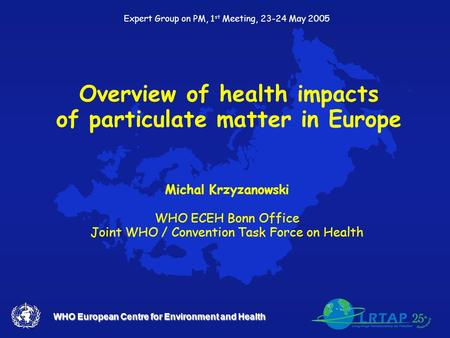 WHO European Centre for Environment and Health Overview of health impacts of particulate matter in Europe Michal Krzyzanowski WHO ECEH Bonn Office Joint.