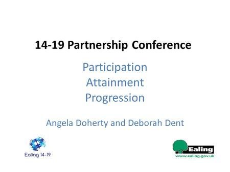 14-19 Partnership Conference Participation Attainment Progression Angela Doherty and Deborah Dent.