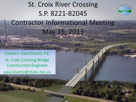 St. Croix River Crossing S.P. 8221-82045 Contractor Informational Meeting May 15, 2013 Contact: Paul Kivisto, P.E. St. Croix Crossing Bridge Construction.