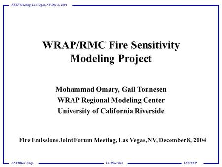 UC Riverside FEJF Meeting, Las Vegas, NV Dec 8, 2004 UNC/CEPENVIRON Corp. WRAP/RMC Fire Sensitivity Modeling Project Mohammad Omary, Gail Tonnesen WRAP.
