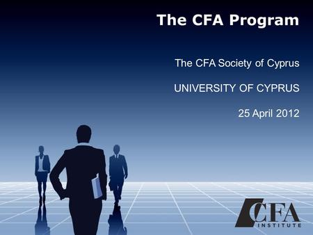 The CFA Program The CFA Society of Cyprus UNIVERSITY OF CYPRUS 25 April 2012.