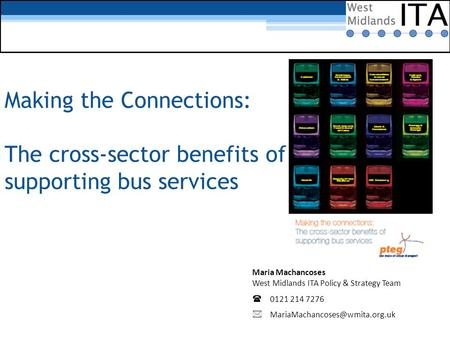 Making the Connections: The cross-sector benefits of supporting bus services Maria Machancoses West Midlands ITA Policy & Strategy Team  0121 214 7276.