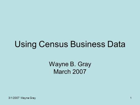 3/1/2007 Wayne Gray1 Using Census Business Data Wayne B. Gray March 2007.