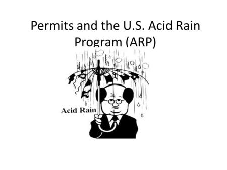 Permits and the U.S. Acid Rain Program (ARP). Acid Rain Caused primarily by SO2 and Nox, which is generated largely by coal fired plants Harmful to trees,