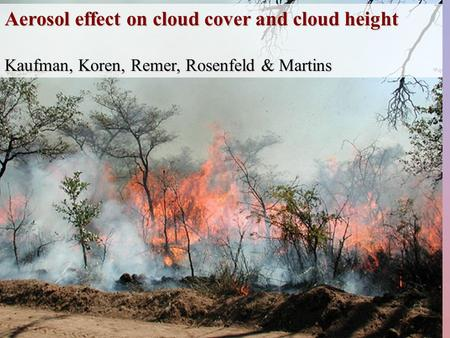 Aerosol effect on cloud cover and cloud height Kaufman, Koren, Remer, Rosenfeld & Martins.