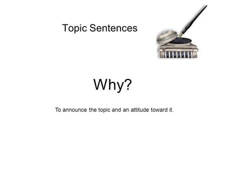 Topic Sentences To announce the topic and an attitude toward it. Why?